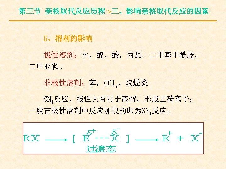 第三节 亲核取代反应历程 >三、影响亲核取代反应的因素 5、溶剂的影响 极性溶剂:水,醇,酸,丙酮,二甲基甲酰胺, 二甲亚砜。 非极性溶剂:苯,CCl 4,烷烃类 SN 1反应,极性大有利于离解,形成正碳离子; 一般在极性溶剂中反应加快的即为SN 1反应。