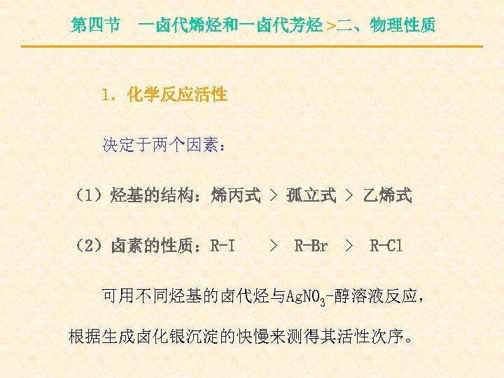 第四节 一卤代烯烃和一卤代芳烃 >二、物理性质 1.化学反应活性 决定于两个因素: (1)烃基的结构:烯丙式 > 孤立式 > 乙烯式 (2)卤素的性质:R-I > R-Br >