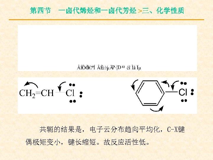 第四节 一卤代烯烃和一卤代芳烃 >三、化学性质 共轭的结果是,电子云分布趋向平均化,C-X键 偶极矩变小,键长缩短。故反应活性低。