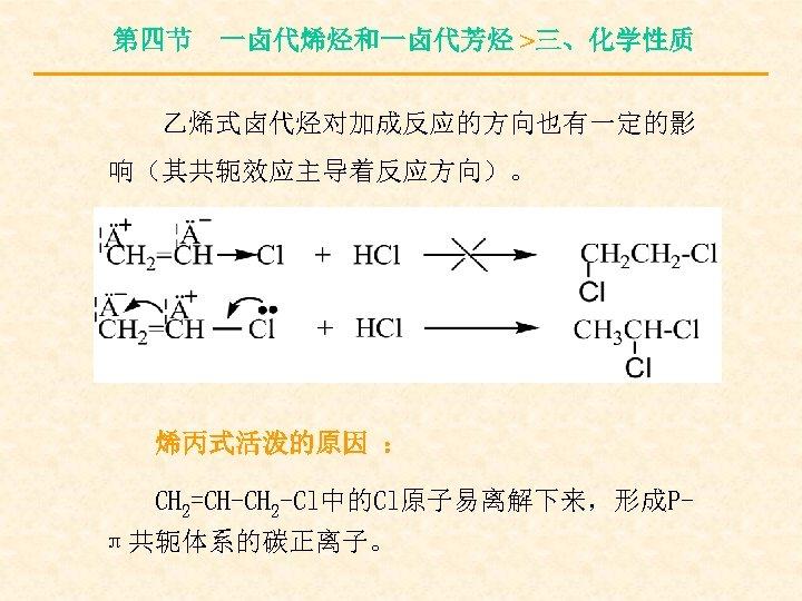 第四节 一卤代烯烃和一卤代芳烃 >三、化学性质 乙烯式卤代烃对加成反应的方向也有一定的影 响(其共轭效应主导着反应方向)。 烯丙式活泼的原因 : CH 2=CH-CH 2 -Cl中的Cl原子易离解下来,形成Pπ共轭体系的碳正离子。