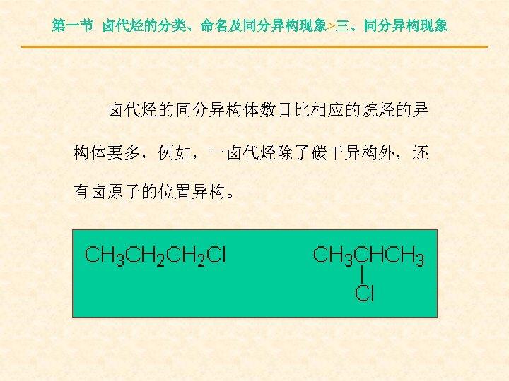 第一节 卤代烃的分类、命名及同分异构现象>三、同分异构现象 卤代烃的同分异构体数目比相应的烷烃的异 构体要多,例如,一卤代烃除了碳干异构外,还 有卤原子的位置异构。