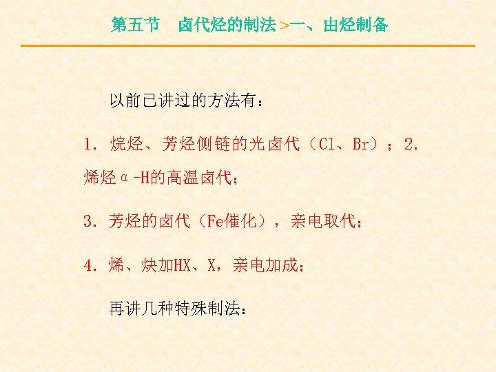 第五节 卤代烃的制法 >一、由烃制备 以前已讲过的方法有: 1.烷烃、芳烃侧链的光卤代(Cl、Br); 2. 烯烃α-H的高温卤代; 3.芳烃的卤代(Fe催化),亲电取代; 4.烯、炔加HX、X,亲电加成; 再讲几种特殊制法:
