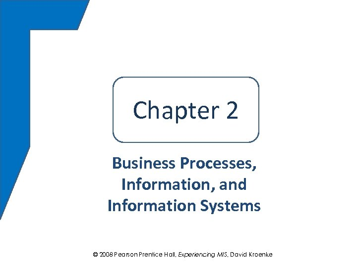 Chapter 22 Chapter Business Processes, Information, and Information Systems © 2008 Pearson Prentice Hall,