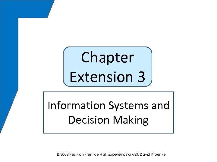 Chapter Extension 3 Information Systems and Decision Making © 2008 Pearson Prentice Hall, Experiencing