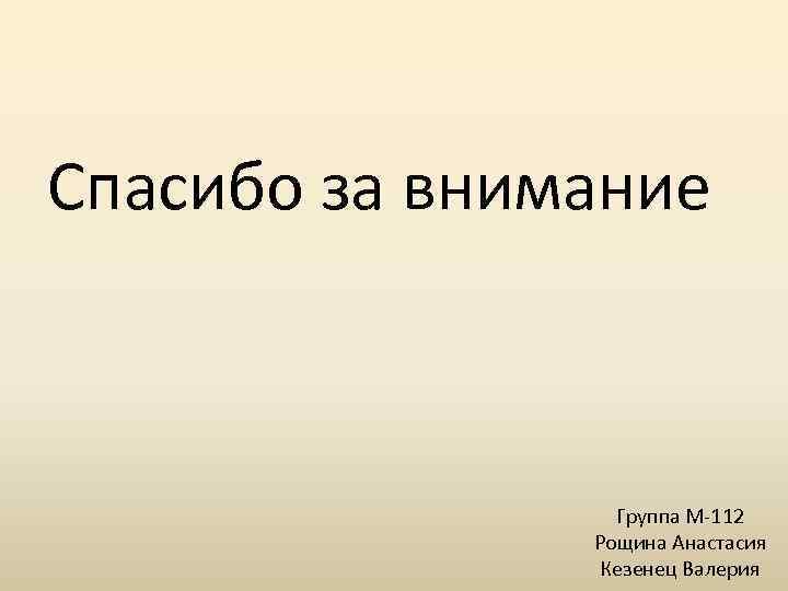 Спасибо за внимание Группа М-112 Рощина Анастасия Кезенец Валерия