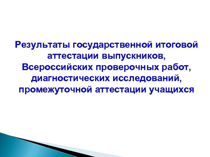 Результаты государственной итоговой аттестации выпускников, Всероссийских проверочных работ, диагностических исследований, промежуточной аттестации учащихся