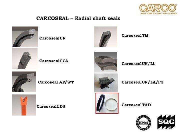 CARCOSEAL – Radial shaft seals Carcoseal UN Carcoseal SCA Carcoseal AP/WT Carcoseal LDS Carcoseal