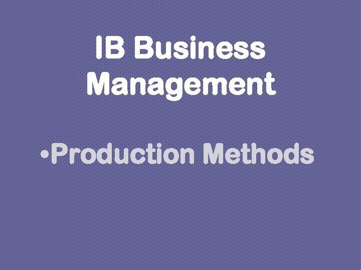 IB Business Management • Production Methods