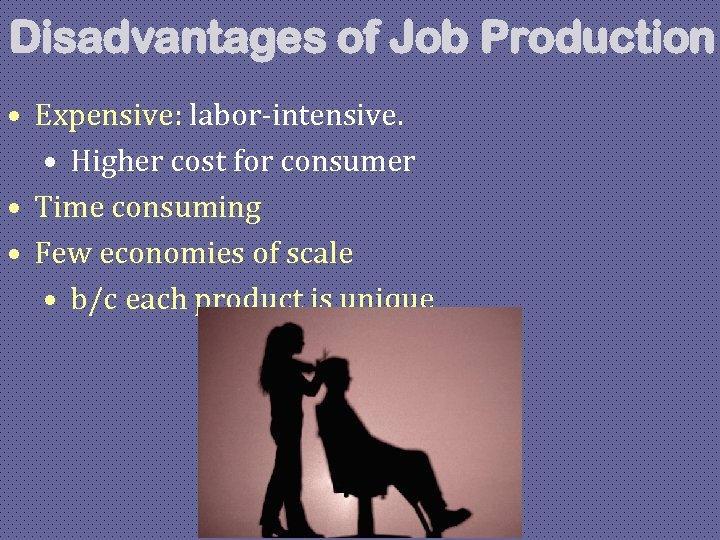 Disadvantages of Job Production • Expensive: labor-intensive. • Higher cost for consumer • Time