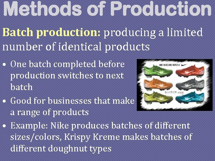 Methods of Production Batch production: producing a limited number of identical products • One