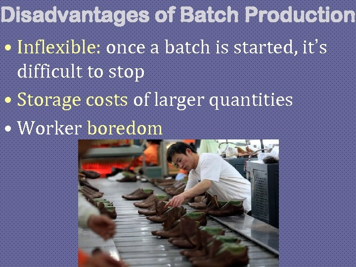 Disadvantages of Batch Production • Inflexible: once a batch is started, it's difficult to