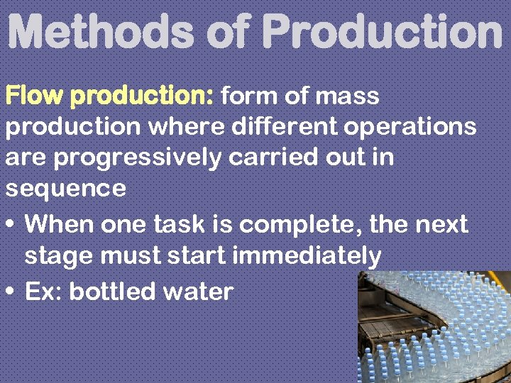 Methods of Production Flow production: form of mass production where different operations are progressively