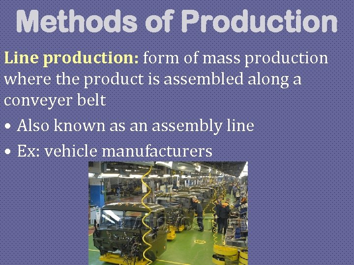 Methods of Production Line production: form of mass production where the product is assembled