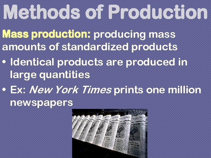 Methods of Production Mass production: producing mass amounts of standardized products • Identical products