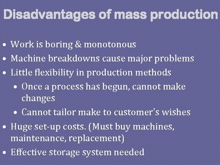 Disadvantages of mass production • Work is boring & monotonous • Machine breakdowns cause