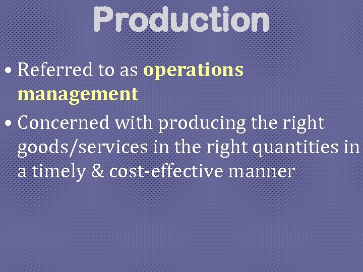 Production • Referred to as operations management • Concerned with producing the right goods/services