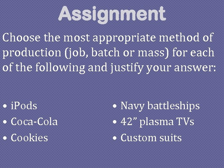 Assignment Choose the most appropriate method of production (job, batch or mass) for each