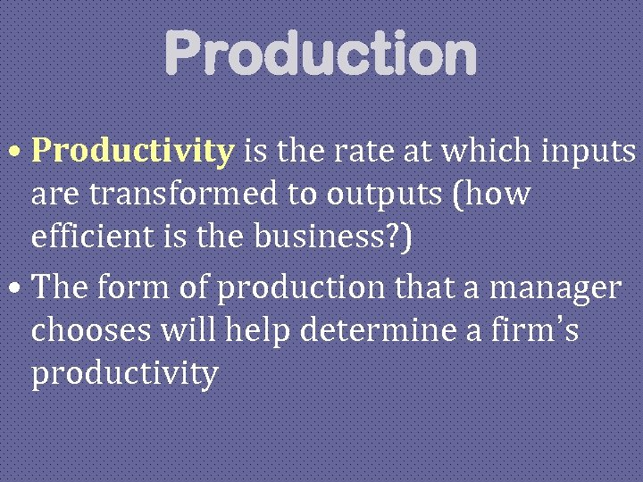 Production • Productivity is the rate at which inputs are transformed to outputs (how