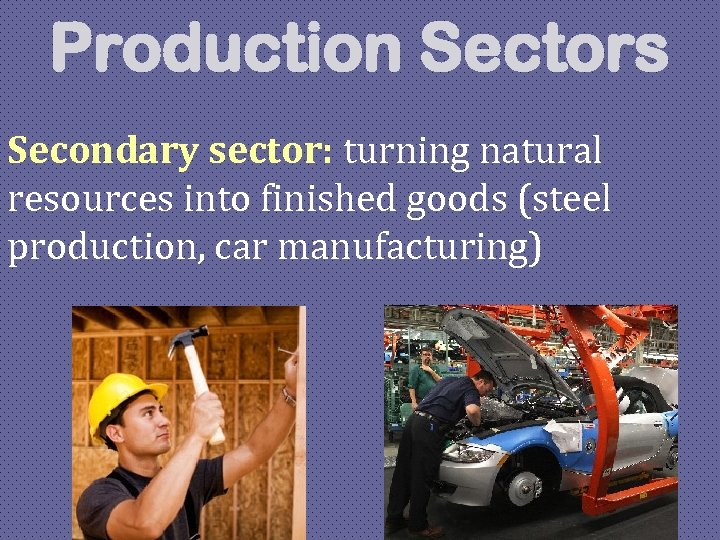 Production Sectors Secondary sector: turning natural resources into finished goods (steel production, car manufacturing)