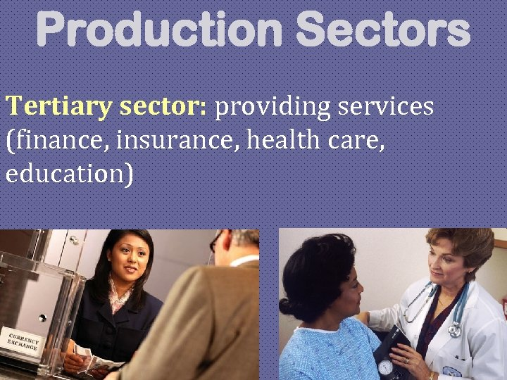 Production Sectors Tertiary sector: providing services (finance, insurance, health care, education)