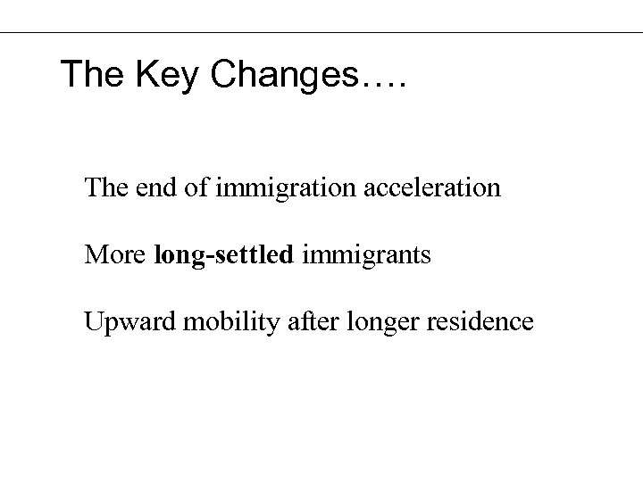 The Key Changes…. The end of immigration acceleration More long-settled immigrants Upward mobility after