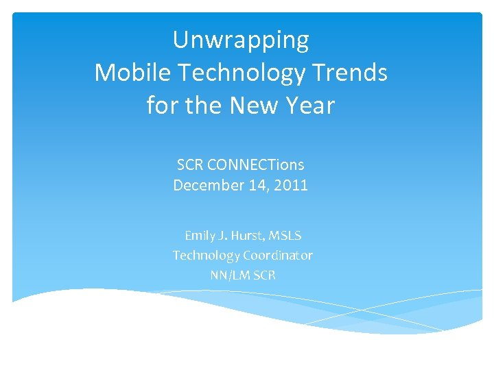 Unwrapping Mobile Technology Trends for the New Year SCR CONNECTions December 14, 2011 Emily