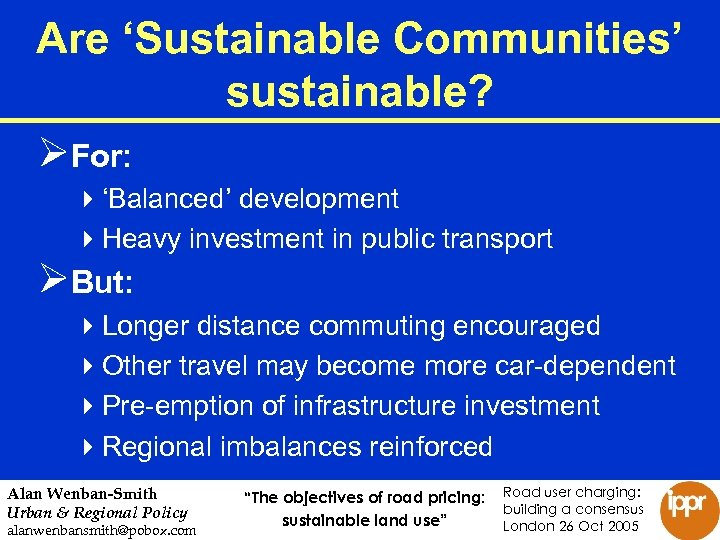 Are 'Sustainable Communities' sustainable? ØFor: 4'Balanced' development 4 Heavy investment in public transport ØBut: