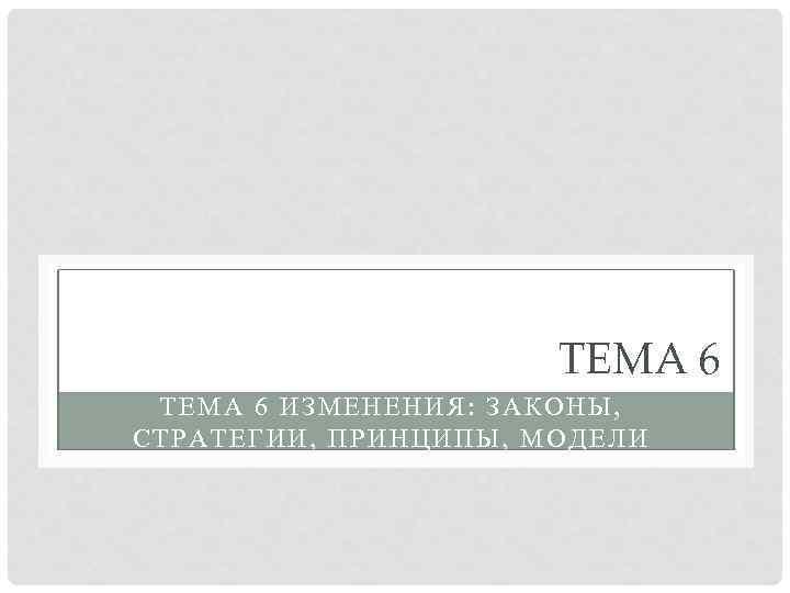 ТЕМА 6 ИЗМЕНЕНИЯ: ЗАКОНЫ, СТРАТЕГИИ, ПРИНЦИПЫ, МОДЕЛИ