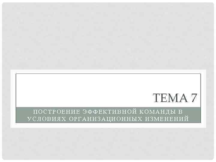 ТЕМА 7 ПОСТРОЕНИЕ ЭФФЕКТИВНОЙ КОМАНДЫ В УСЛОВИЯХ ОРГАНИЗАЦИОННЫХ ИЗМЕНЕНИЙ