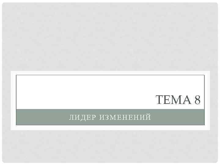 ТЕМА 8 ЛИДЕР ИЗМЕНЕНИЙ