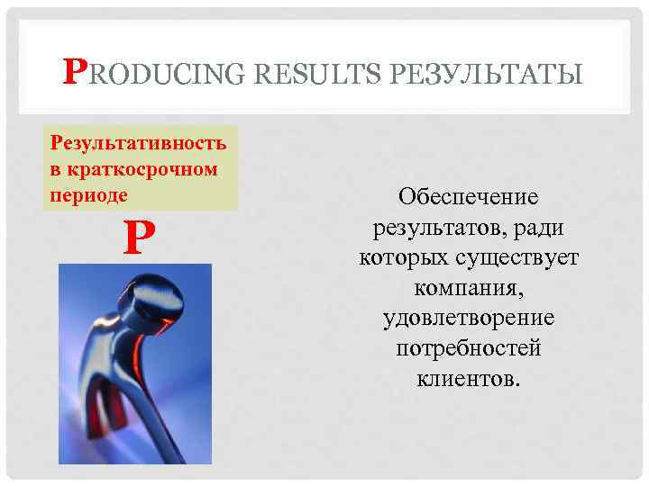 PRODUCING RESULTS РЕЗУЛЬТАТЫ Результативность в краткосрочном периоде P Обеспечение результатов, ради которых существует компания,