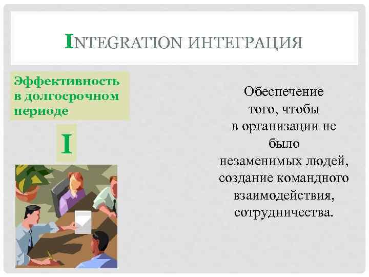 INTEGRATION ИНТЕГРАЦИЯ Эффективность в долгосрочном периоде I Обеспечение того, чтобы в организации не было