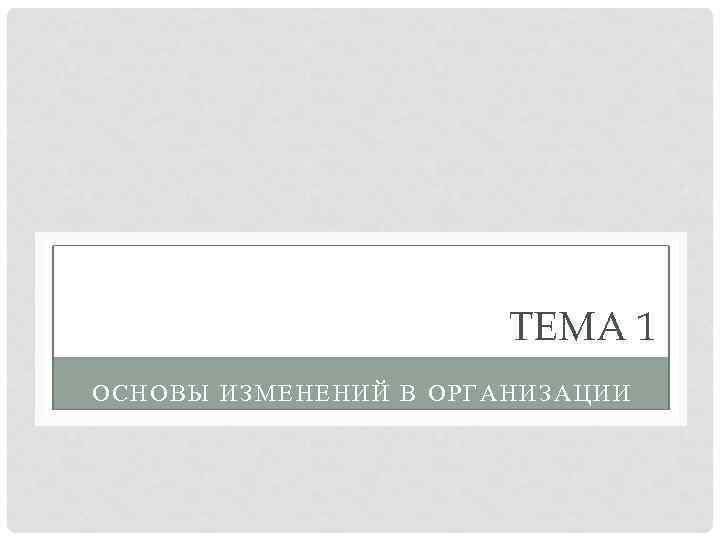 ТЕМА 1 ОСНОВЫ ИЗМЕНЕНИЙ В ОРГАНИЗАЦИИ