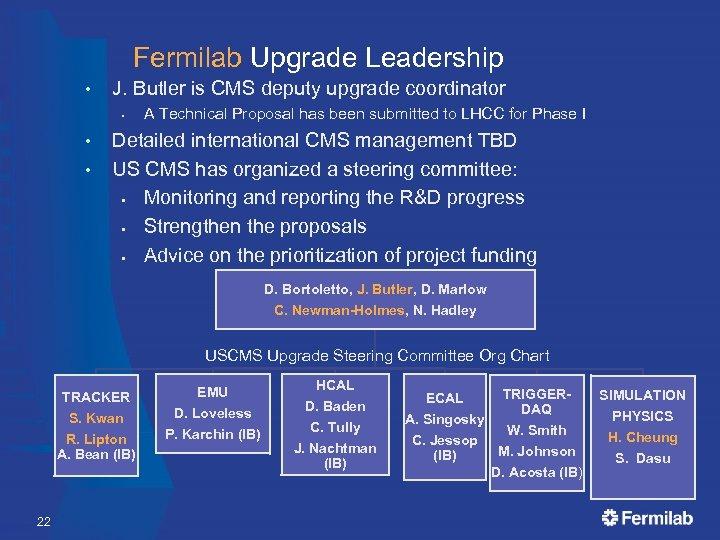 Fermilab Upgrade Leadership • J. Butler is CMS deputy upgrade coordinator § • •