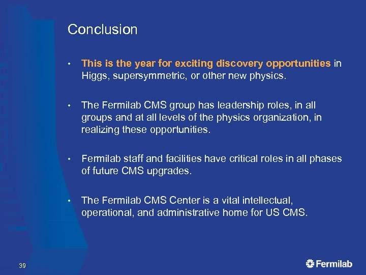 Conclusion • • The Fermilab CMS group has leadership roles, in all groups and