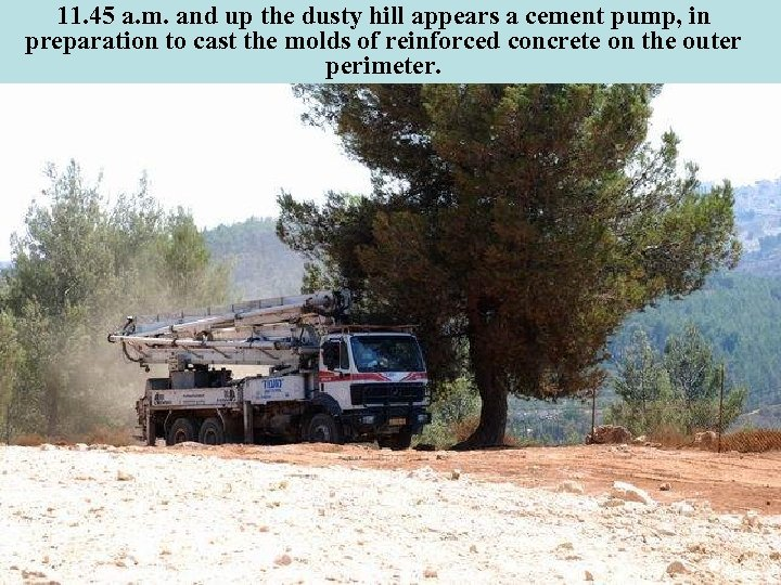 11. 45 a. m. and up the dusty hill appears a cement pump, in