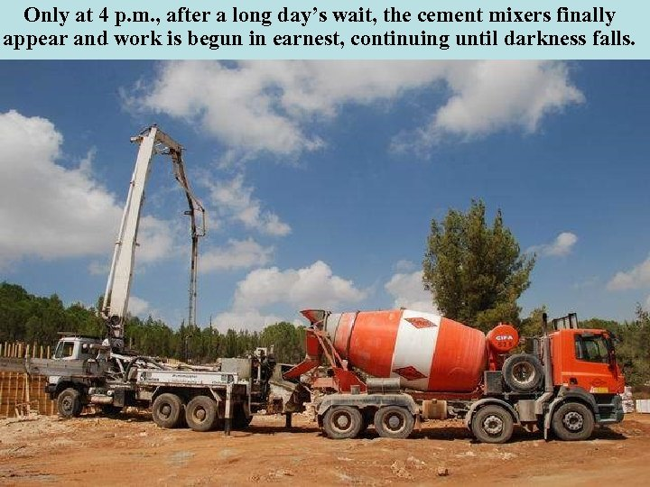 Only at 4 p. m. , after a long day's wait, the cement mixers
