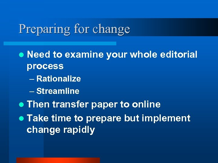 Preparing for change l Need to examine your whole editorial process – Rationalize –
