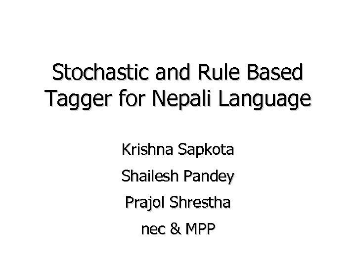 Stochastic and Rule Based Tagger for Nepali Language Krishna Sapkota Shailesh Pandey Prajol Shrestha