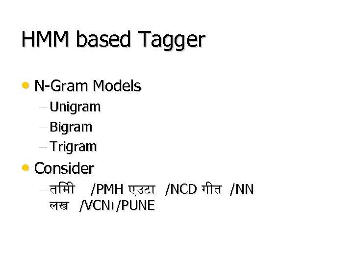 HMM based Tagger • N-Gram Models – Unigram – Bigram – Trigram • Consider