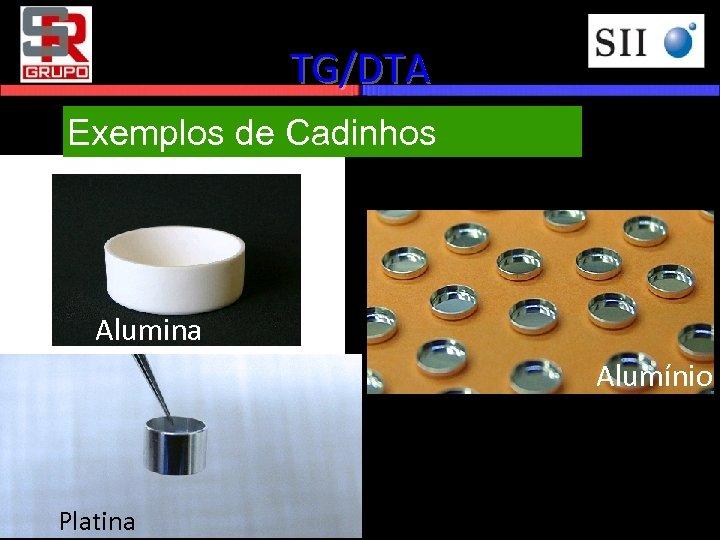 TG/DTA Exemplos de Cadinhos Alumina Alumínio Platina