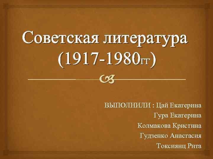 Советская литература (1917 -1980 ГГ) ВЫПОЛНИЛИ : Цай Екатерина Гура Екатерина Колмакова Кристина Гудзенко