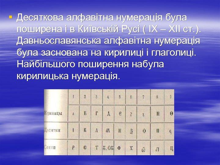 § Десяткова алфавітна нумерація була поширена і в Київській Русі ( ІХ – ХІІ