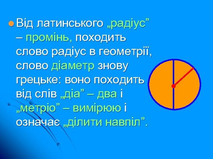 """l Від латинського """"радіус"""" – промінь, походить слово радіус в геометрії, слово діаметр знову"""