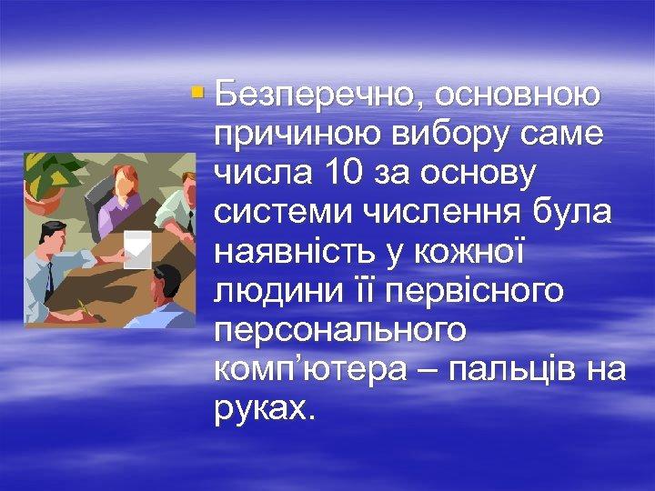 § Безперечно, основною причиною вибору саме числа 10 за основу системи числення була наявність