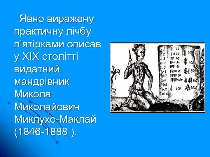 Явно виражену практичну лічбу п'ятірками описав у ХІХ столітті видатний мандрівник Миколайович Миклухо-Маклай (1846