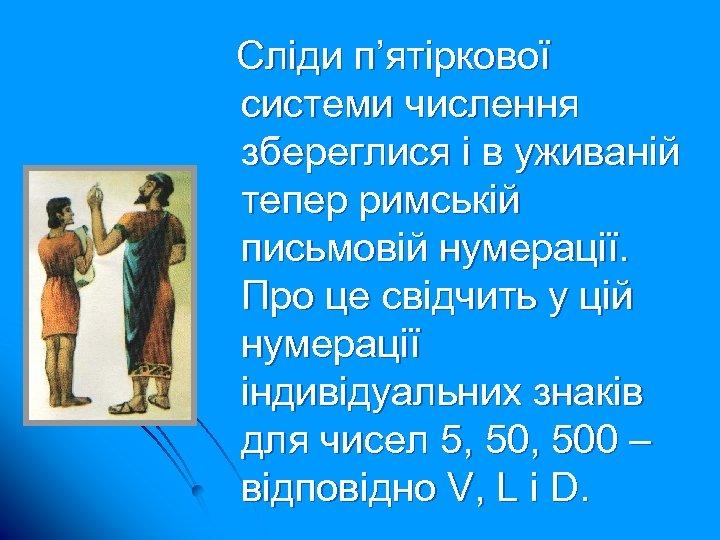 Сліди п'ятіркової системи числення збереглися і в уживаній тепер римській письмовій нумерації. Про це