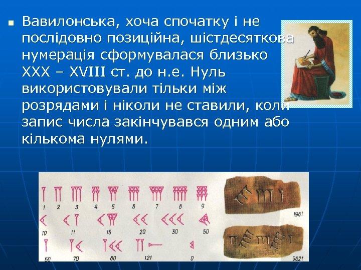 n Вавилонська, хоча спочатку і не послідовно позиційна, шістдесяткова нумерація сформувалася близько ХХХ –
