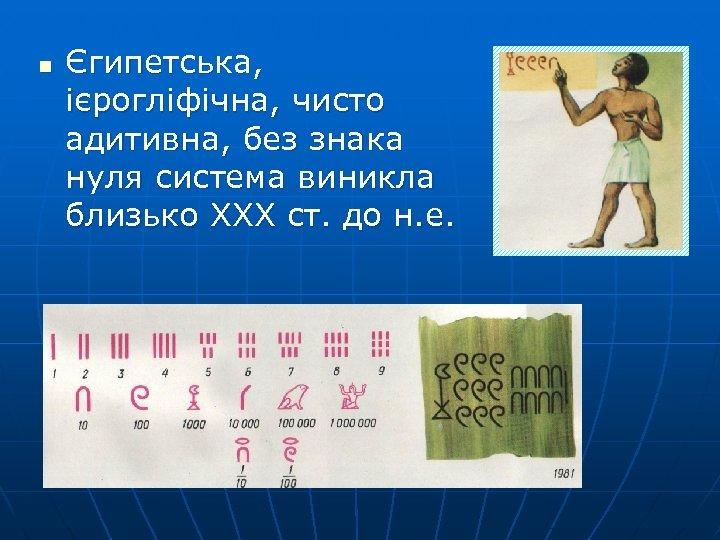n Єгипетська, ієрогліфічна, чисто адитивна, без знака нуля система виникла близько ХХХ ст. до