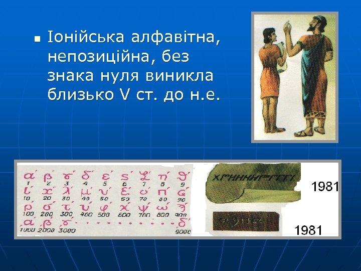 n Іонійська алфавітна, непозиційна, без знака нуля виникла близько V ст. до н. е.